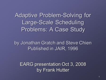 1 Adaptive Problem-Solving for Large-Scale Scheduling Problems: A Case Study by Jonathan Gratch and Steve Chien Published in JAIR, 1996 EARG presentation.