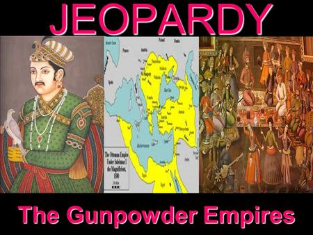 JEOPARDY The Gunpowder Empires Categories 100 200 300 400 500 100 200 300 400 500 100 200 300 400 500 100 200 300 400 500 100 200 300 400 500 The Ottoman.
