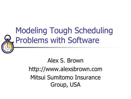 Modeling Tough Scheduling Problems with Software Alex S. Brown  Mitsui Sumitomo Insurance Group, USA.