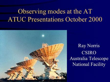 Observing modes at the AT ATUC Presentations October 2000 Ray Norris CSIRO Australia Telescope National Facility.