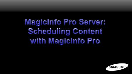MagicInfo Pro Scheduler Now that a template has been created from content imported into the Library, the user is ready to begin scheduling content to.