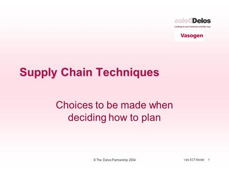 Vas SCT Model 1 © The Delos Partnership 2004 Supply Chain Techniques Choices to be made when deciding how to plan.