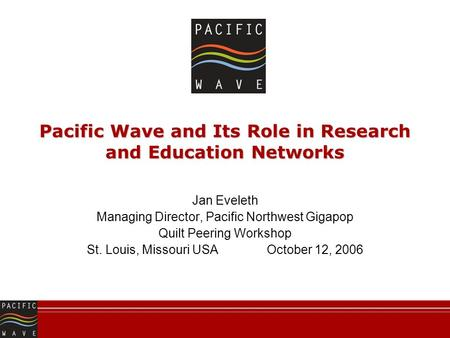 Pacific Wave and Its Role in Research and Education Networks Jan Eveleth Managing Director, Pacific Northwest Gigapop Quilt Peering Workshop St. Louis,