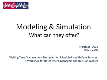 Modeling & Simulation What can they offer? March 28, 2012 Ottawa, ON Waiting Time Management Strategies for Scheduled Health Care Services: A Workshop.