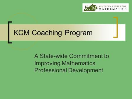 KCM Coaching Program A State-wide Commitment to Improving Mathematics Professional Development.