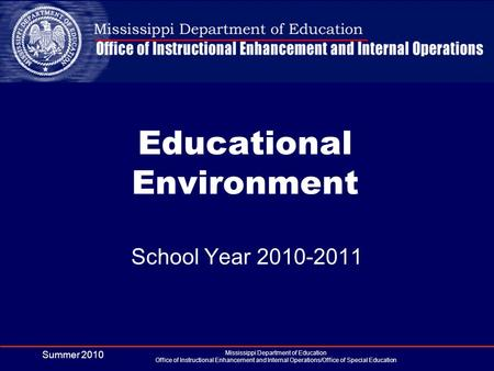 Summer 2010 Mississippi Department of Education Office of Instructional Enhancement and Internal Operations/Office of Special Education Educational Environment.