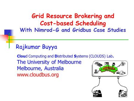 Grid Resource Brokering and Cost-based Scheduling With Nimrod-G and Gridbus Case Studies Rajkumar Buyya Cloud Computing and Distributed Systems (CLOUDS)