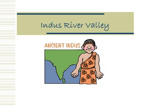 Indus River Valley What We Will Learn Today: How did geography effect the Indus River Valley civilization?