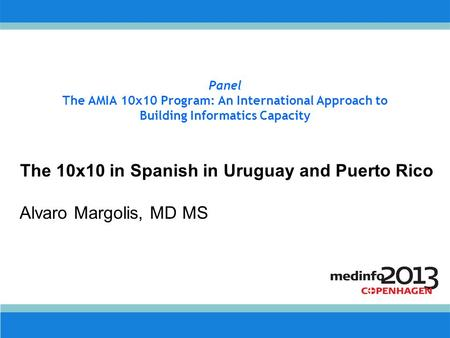 Panel The AMIA 10x10 Program: An International Approach to Building Informatics Capacity The 10x10 in Spanish in Uruguay and Puerto Rico Alvaro Margolis,