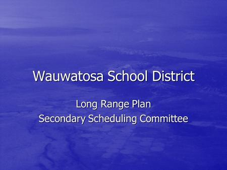 Wauwatosa School District Long Range Plan Secondary Scheduling Committee.