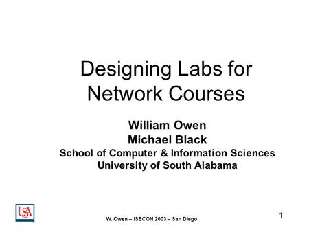 1 W. Owen – ISECON 2003 – San Diego Designing Labs for Network Courses William Owen Michael Black School of Computer & Information Sciences University.
