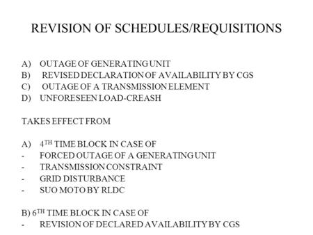 REVISION OF SCHEDULES/REQUISITIONS A)OUTAGE OF GENERATING UNIT B) REVISED DECLARATION OF AVAILABILITY BY CGS C) OUTAGE OF A TRANSMISSION ELEMENT D)UNFORESEEN.