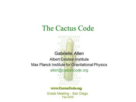 Grads Meeting - San Diego Feb 2000 The Cactus Code Gabrielle Allen Albert Einstein Institute Max Planck Institute for Gravitational Physics