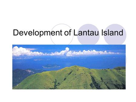 Development of Lantau Island. Background of the development Lantau Island is the biggest island in Hong Kong Well recognized for its nature conservation.