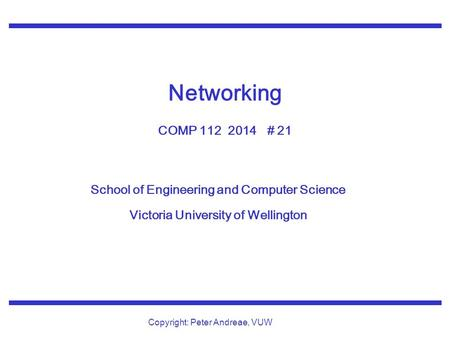 School of Engineering and Computer Science Victoria University of Wellington Copyright: Peter Andreae, VUW Networking COMP 112 2014 # 21.
