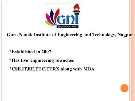 Guru Nanak Institute of Engineering and Technology, Nagpur *Established in 2007 *Has five engineering branches *CSE,IT,EE,ETC,ETRX along with MBA.