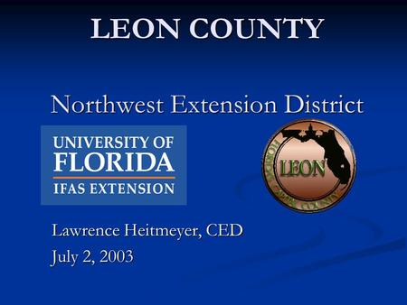 LEON COUNTY Northwest Extension District Lawrence Heitmeyer, CED July 2, 2003.