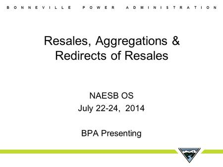 B O N N E V I L L E P O W E R A D M I N I S T R A T I O N Resales, Aggregations & Redirects of Resales NAESB OS July 22-24, 2014 BPA Presenting.