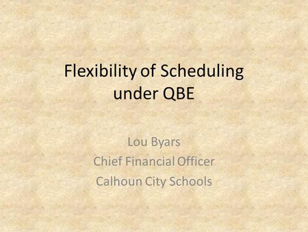 Flexibility of Scheduling under QBE Lou Byars Chief Financial Officer Calhoun City Schools.