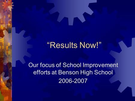 """Results Now!"" Our focus of School Improvement efforts at Benson High School 2006-2007."