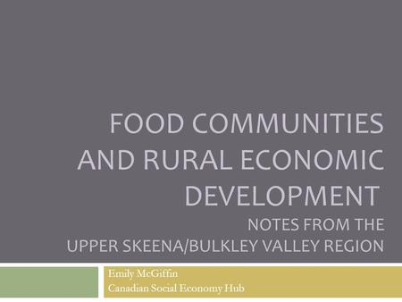 FOOD COMMUNITIES AND RURAL ECONOMIC DEVELOPMENT NOTES FROM THE UPPER SKEENA/BULKLEY VALLEY REGION Emily McGiffin Canadian Social Economy Hub.