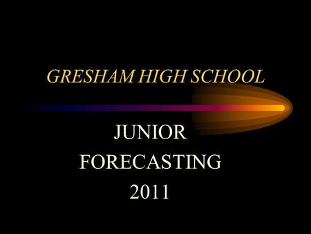 GRESHAM HIGH SCHOOL JUNIOR FORECASTING 2011 WELCOME ! It's time to forecast and choose your classes for next year. Here are the steps you will follow…