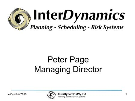 InterDynamics Pty Ltd Planning, Scheduling Risk Systems Peter Page Managing Director 4 October 20151.