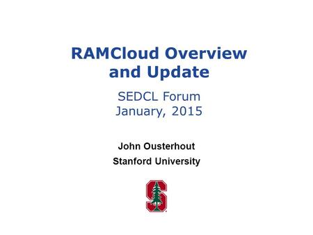 John Ousterhout Stanford University RAMCloud Overview and Update SEDCL Forum January, 2015.