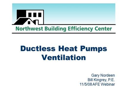 Ductless Heat Pumps Ventilation Gary Nordeen Bill Kingrey, P.E. 11/5/08 AFE Webinar.
