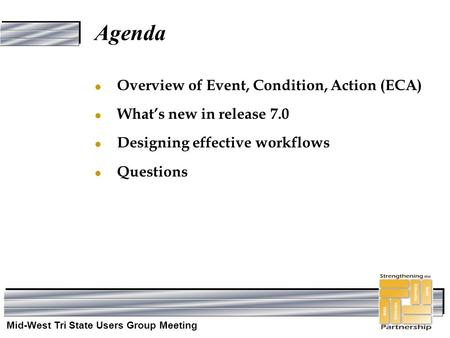 Mid-West Tri State Users Group Meeting Agenda l Overview of Event, Condition, Action (ECA) l What's new in release 7.0 l Designing effective workflows.