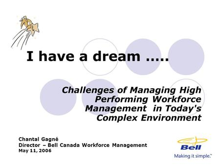I have a dream ….. Challenges of Managing High Performing Workforce Management in Today's Complex Environment Chantal Gagné Director – Bell Canada Workforce.