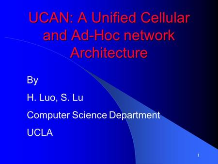 1 UCAN: A Unified Cellular and Ad-Hoc network Architecture By H. Luo, S. Lu Computer Science Department UCLA.