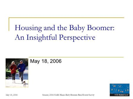 May 18, 2006 Source; 2006 NAR/Harris Baby Boomer Real Estate Survey Housing and the Baby Boomer: An Insightful Perspective May 18, 2006.