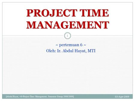 ~ pertemuan 6 ~ Oleh: Ir. Abdul Hayat, MTI 03-Apr-2009 [Abdul Hayat, Project Time Management, Semester Genap 2008/2009] 1 PROJECT TIME MANAGEMENT.