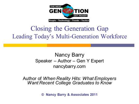 Closing the Generation Gap Leading Today's Multi-Generation Workforce Nancy Barry Speaker – Author – Gen Y Expert nancybarry.com Author of When Reality.