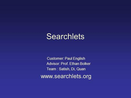 Searchlets Customer: Paul English Advisor: Prof. Ethan Bolker Team : Satish, Di, Quan www.searchlets.org.