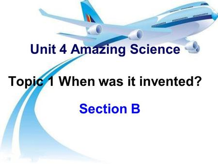 Unit 4 Amazing Science Topic 1 When was it invented? Section B.