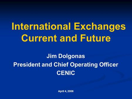 International Exchanges Current and Future Jim Dolgonas President and Chief Operating Officer CENIC April 4, 2006.