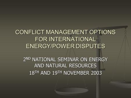 CONFLICT MANAGEMENT OPTIONS FOR INTERNATIONAL ENERGY/POWER DISPUTES 2 ND NATIONAL SEMINAR ON ENERGY AND NATURAL RESOURCES 18 TH AND 19 TH NOVEMBER 2003.