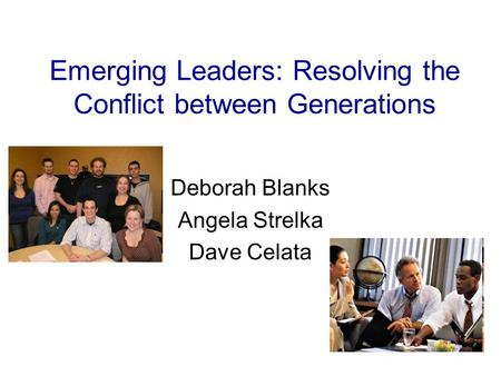 Emerging Leaders: Resolving the Conflict between Generations Deborah Blanks Angela Strelka Dave Celata.