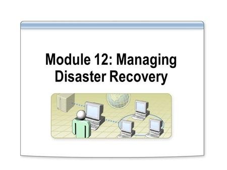 Module 12: Managing Disaster Recovery. Overview Preparing for Disaster Recovery Backing Up Data Scheduling Backup Jobs Restoring Data Configuring Shadow.
