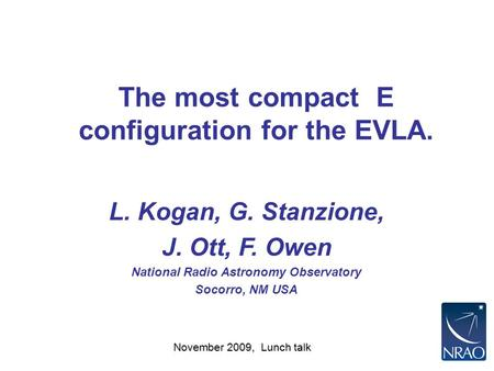 November 2009, Lunch talk The most compact E configuration for the EVLA. L. Kogan, G. Stanzione, J. Ott, F. Owen National Radio Astronomy Observatory Socorro,