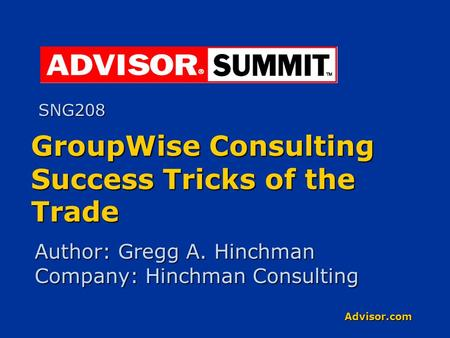 Advisor.com GroupWise Consulting Success Tricks of the Trade Author: Gregg A. Hinchman Company: Hinchman Consulting SNG208.