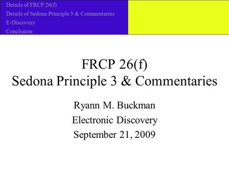 FRCP 26(f) Sedona Principle 3 & Commentaries Ryann M. Buckman Electronic Discovery September 21, 2009 Details of FRCP 26(f) Details of Sedona Principle.