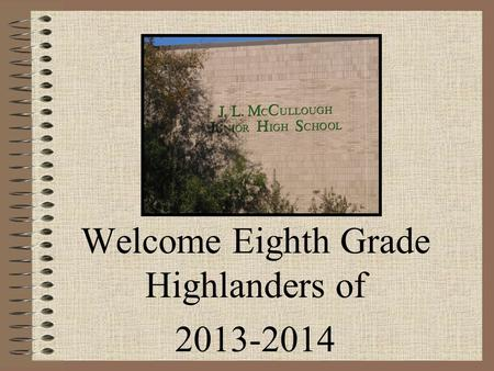 Welcome Eighth Grade Highlanders of 2013-2014. Goals To challenge kids academically To keep children safe To prepare kids for high school.