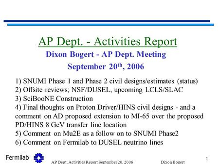 Fermilab 1 AP Dept. Activities Report September 20, 2006Dixon Bogert AP Dept. - Activities Report Dixon Bogert - AP Dept. Meeting September 20 th, 2006.