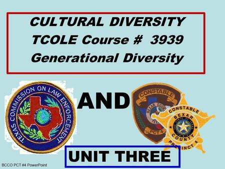BCCO PCT #4 PowerPoint AND CULTURAL DIVERSITY TCOLE Course # 3939 Generational Diversity UNIT THREE.