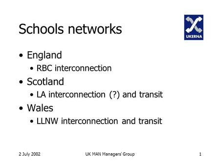 2 July 2002UK MAN Managers' Group1 Schools networks England RBC interconnection Scotland LA interconnection (?) and transit Wales LLNW interconnection.