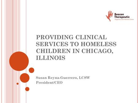 PROVIDING CLINICAL SERVICES TO HOMELESS CHILDREN IN CHICAGO, ILLINOIS Susan Reyna-Guerrero, LCSW President/CEO.