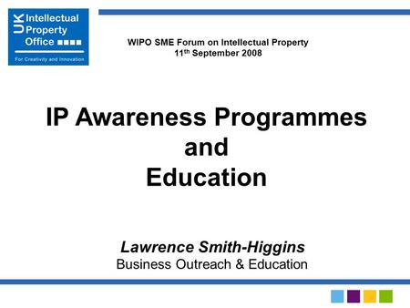 Lawrence Smith-Higgins Business Outreach & Education IP Awareness Programmes and Education WIPO SME Forum on Intellectual Property 11 th September 2008.